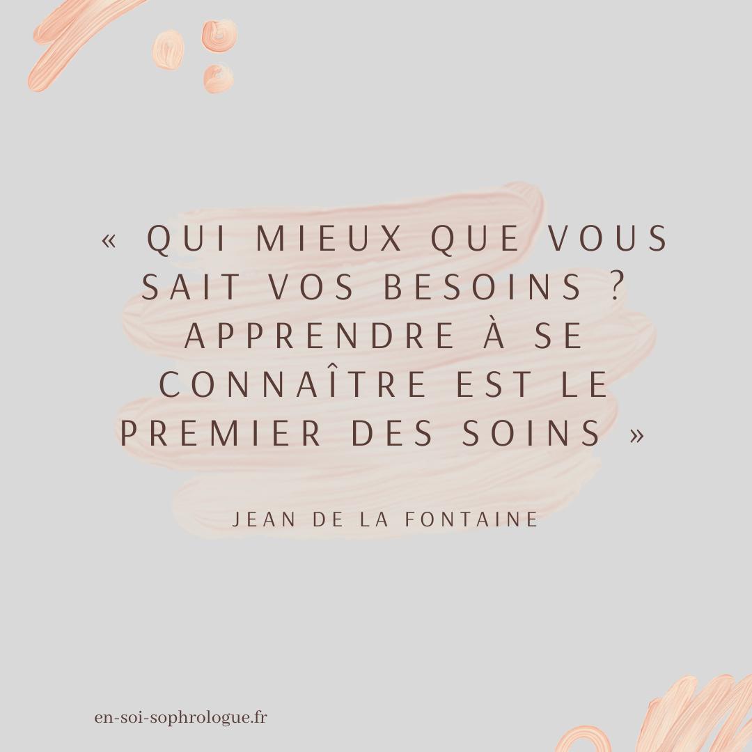 « Qui mieux que vous sait vos besoins _ Apprendre à se connaître est le premier des soins » Jean de La Fontaine (1)